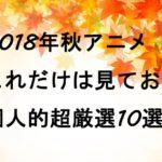 これだけは見ておけ!2018年秋アニメ個人的おすすめ超厳選10選