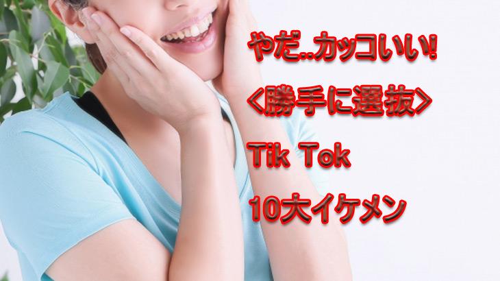Tik Tok探検隊:カッコよすぎて鼻血出る、10大イケメン選抜