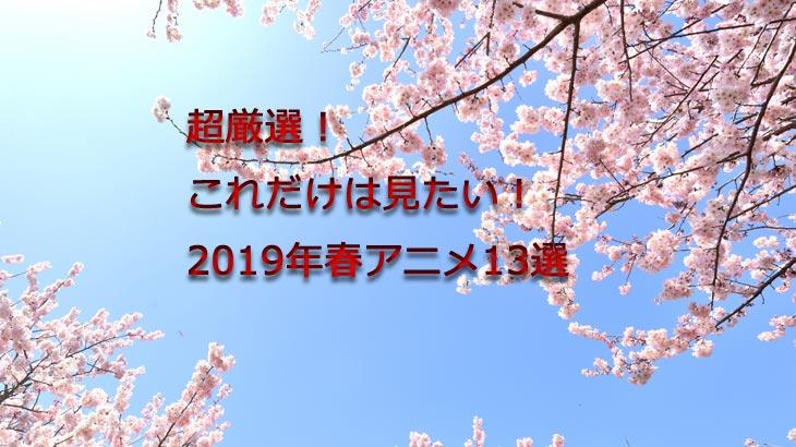 超厳選!これだけは見たい!2019年春アニメ13選